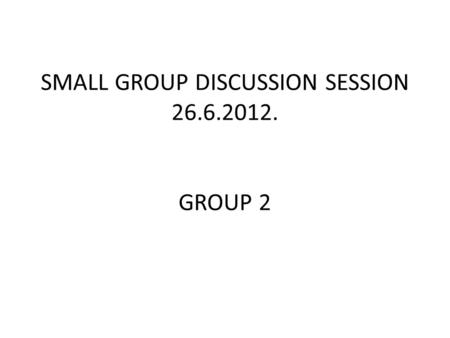 SMALL GROUP DISCUSSION SESSION 26.6.2012. GROUP 2.