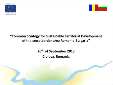 """Common Strategy for Sustainable Territorial Development of the cross-border area Romania-Bulgaria"" 26 th of September 2013 Craiova, Romania."