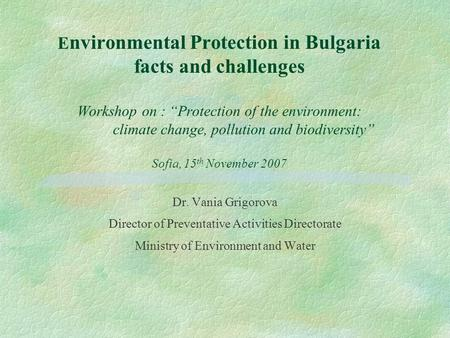 "E nvironmental Protection in Bulgaria facts and challenges Workshop on : ""Protection of the environment: climate change, pollution and biodiversity"" Sofia,"