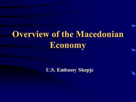Overview of the Macedonian Economy U.S. Embassy Skopje.