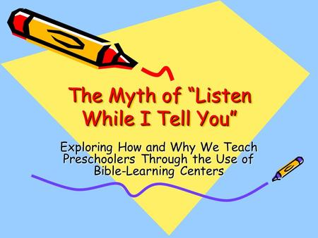 "The Myth of ""Listen While I Tell You"" Exploring How and Why We Teach Preschoolers Through the Use of Bible-Learning Centers."