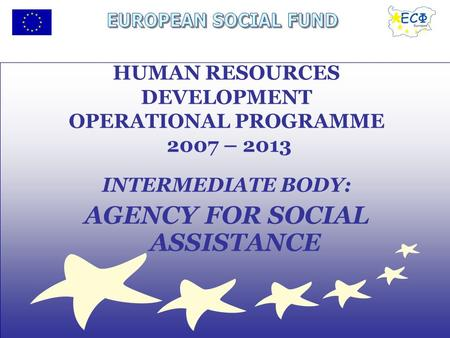 INTERMEDIATE BODY: AGENCY FOR SOCIAL ASSISTANCE HUMAN RESOURCES DEVELOPMENT OPERATIONAL PROGRAMME 2007 – 2013.