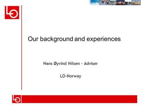 Hans Øyvind Nilsen – Adviser LO-Norway Our background and experiences.
