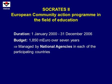 TÜBİTAK SOCRATES II European Community action programme in the field of education Duration: 1 January 2000 - 31 December 2006 Budget: 1,850 mEuro over.