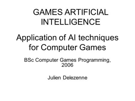 Application of AI techniques for Computer Games BSc Computer Games Programming, 2006 Julien Delezenne GAMES ARTIFICIAL INTELLIGENCE.