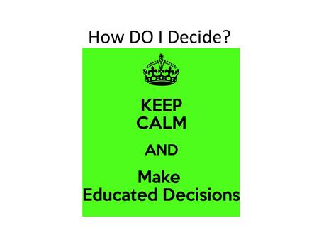 How DO I Decide?. There are 2 types of decisions: 1.Routine decision- The type of decision you make everyday without much thought (getting up in the morning)