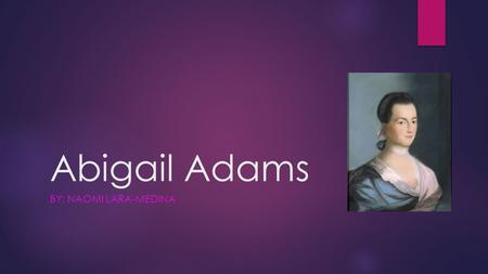 Abigail Adams BY: NAOMI LARA-MEDINA. Introduction  Abigail Adams was an important person. She was a mother, a letter writer and helped the American soldiers.