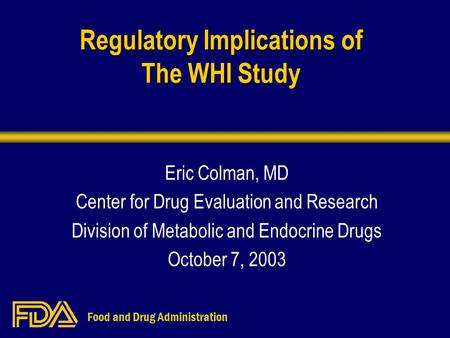 Food and Drug Administration Regulatory Implications of The WHI Study Eric Colman, MD Center for Drug Evaluation and Research Division of Metabolic and.