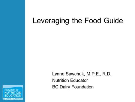 Lynne Sawchuk, M.P.E., R.D. Nutrition Educator BC Dairy Foundation Leveraging the Food Guide.