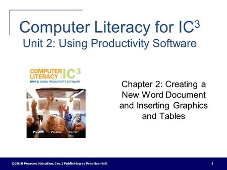 Computer Literacy for IC 3 Unit 2: Using Productivity Software Chapter 2: Creating a New Word Document and Inserting Graphics and Tables ©2010 Pearson.