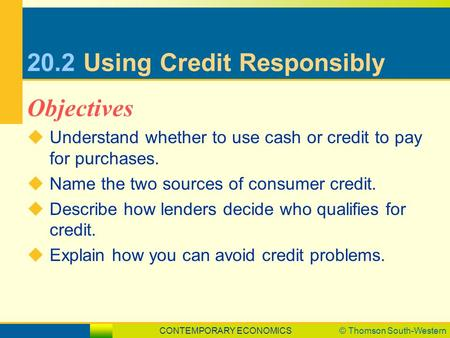 CONTEMPORARY ECONOMICS© Thomson South-Western 20.2Using Credit Responsibly  Understand whether to use cash or credit to pay for purchases.  Name the.