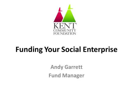 Funding Your Social Enterprise Andy Garrett Fund Manager.
