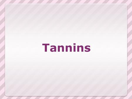 Tannins. Complex organic, non-nitrogenous plant products. Derivatives of polyhydroxy benzoic acid (polyphenols). Ability to precipitate proteins Having.