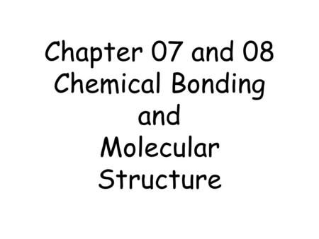 Chapter 07 and 08 Chemical Bonding and Molecular Structure.
