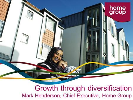 Growth through diversification Mark Henderson, Chief Executive, Home Group.