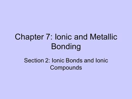 Chapter 7: Ionic and Metallic Bonding Section 2: Ionic Bonds and Ionic Compounds.