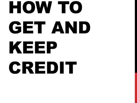 HOW TO GET AND KEEP CREDIT. PICKING A CREDIT CARD You will have to fill out an application. It will ask about where you live, where you work, what other.