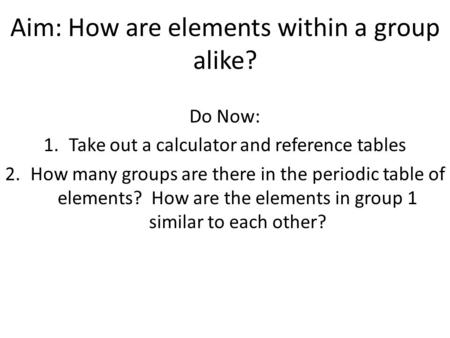 Aim: How are elements within a group alike? Do Now: 1.Take out a calculator and reference tables 2.How many groups are there in the periodic table of elements?