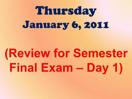 Thursday January 6, 2011 (Review for Semester Final Exam – Day 1)