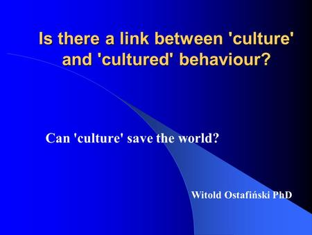 Is there a link between 'culture' and 'cultured' behaviour? Can 'culture' save the world? Witold Ostafiński PhD.