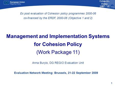 1 Cohesion Policy 2007 - 13 Evaluation Network Meeting: Brussels, 21-22 September 2009 Ex post evaluation of Cohesion policy programmes 2000-06 co-financed.