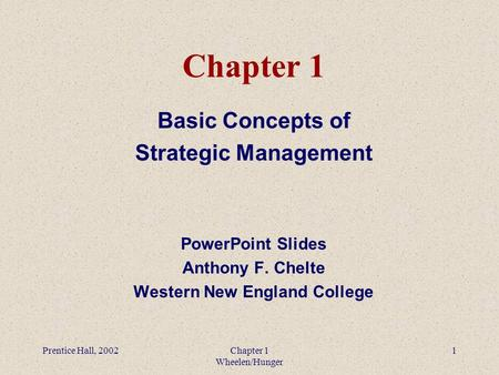 Prentice Hall, 2002Chapter 1 Wheelen/Hunger 1 Chapter 1 Basic Concepts of Strategic Management PowerPoint Slides Anthony F. Chelte Western New England.