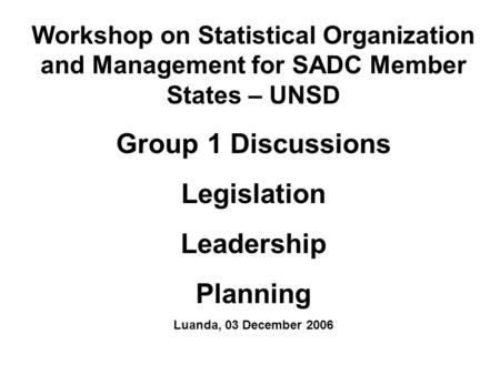 Workshop on Statistical Organization and Management for SADC Member States – UNSD Group 1 Discussions Legislation Leadership Planning Luanda, 03 December.