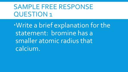 SAMPLE FREE RESPONSE QUESTION 1  Write a brief explanation for the statement: bromine has a smaller atomic radius that calcium.