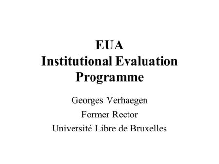 EUA Institutional Evaluation Programme Georges Verhaegen Former Rector Université Libre de Bruxelles.