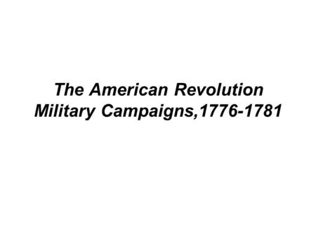 The American <strong>Revolution</strong> Military Campaigns,1776-1781.