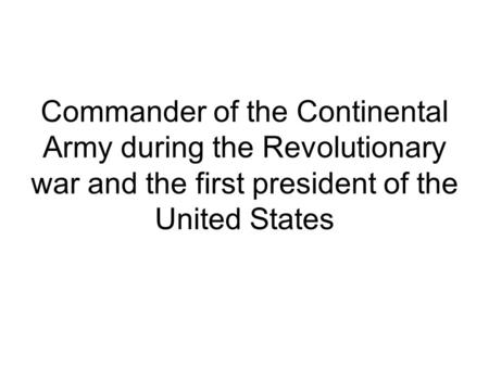 Commander of the Continental Army during the Revolutionary war and the first president of the United States.