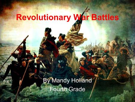 Revolutionary War Battles By Mandy Holland Fourth Grade.
