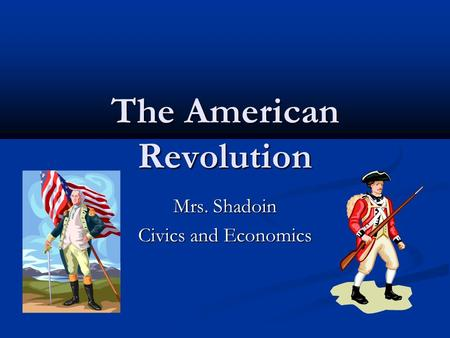 The American Revolution Mrs. Shadoin Civics and Economics.