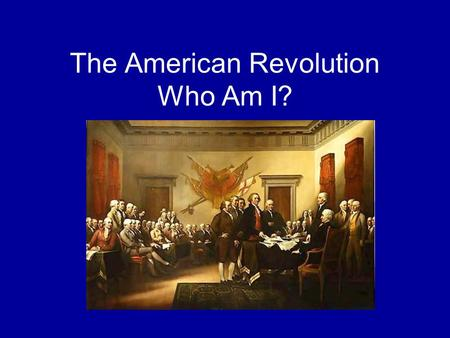 The American Revolution Who Am I?. 1. ___________ was appointed commander of the Continental Army in June, 1775.
