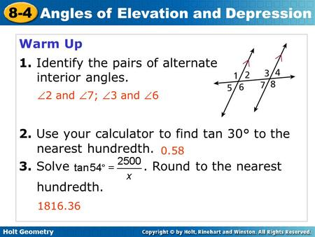 Holt Geometry 8-4 Angles of Elevation and Depression Warm Up 1. Identify the pairs of alternate interior angles. 2. Use your calculator to find tan 30°
