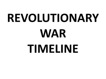 REVOLUTIONARY WAR TIMELINE. APRIL 1775 LEXINGTION & CONCORD THIS FIRST SHOTS OF THE WAR.