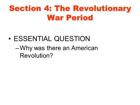 Section 4: The Revolutionary War Period ESSENTIAL QUESTION –Why was there an American Revolution?