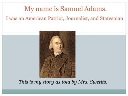 My name is Samuel Adams. This is my story as told by Mrs. Swetits. I was an American Patriot, Journalist, and Statesman.