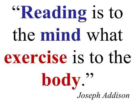 """Reading is to the mind what exercise is to the body."" Joseph Addison."