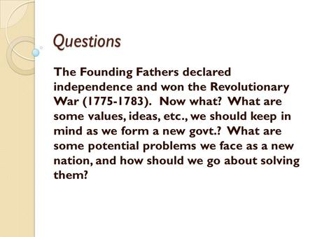 Questions The Founding Fathers declared independence and won the Revolutionary War (1775-1783). Now what? What are some values, ideas, etc., we should.