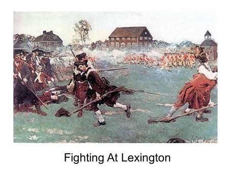 Fighting At Lexington. LEXINGTON April 19, 1775 British troops are looking for weapons and ammo in the towns surrounding Boston. American minutemen clash.