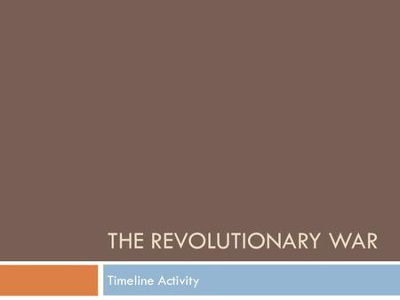 THE REVOLUTIONARY WAR Timeline Activity. Step 1: Create groups  Make 9 groups.  Each group is assigned to a year of the Revolution:  1775- Dylan, Chad.