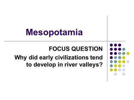 Mesopotamia FOCUS QUESTION Why did early civilizations tend to develop in river valleys?