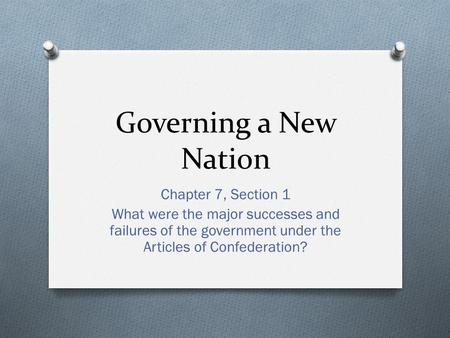 Governing a New Nation Chapter 7, Section 1 What were the major successes and failures of the government under the Articles of Confederation?