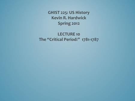 "GHIST 225: US History Kevin R. Hardwick Spring 2012 LECTURE 10 The ""Critical Period:"" 1781-1787."