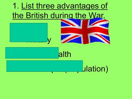 1. List three advantages of the British during the War.  Stronger Military  Greater Wealth  More People (Population)