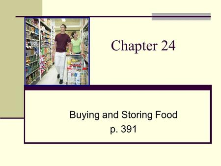 Chapter 24 Buying and Storing Food p. 391. Getting Ready to Shop Make a list Keep a running list Plan your weekly meals Take stock and be sure to include.