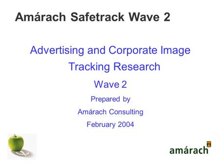 Amárach Safetrack Wave 2 Advertising and Corporate Image Tracking Research Wave 2 Prepared by Amárach Consulting February 2004.