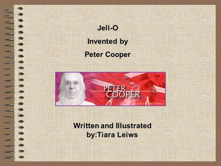 Jell-O Invented by Peter Cooper Written and Illustrated by:Tiara Leiws.