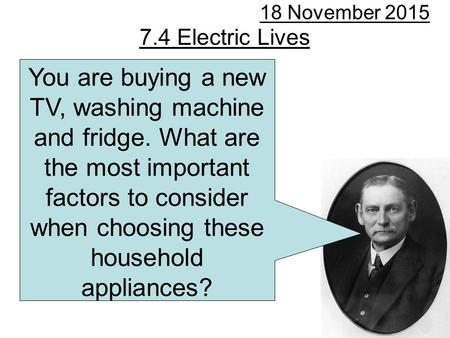 7.4 Electric Lives 18 November 2015 You are buying a new TV, washing machine and fridge. What are the most important factors to consider when choosing.
